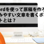 Wordを使って原稿を作ろう|読みやすい文章を書くポイントとは?