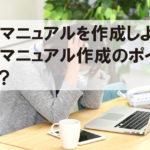 社内マニュアルを作成しよう!社内マニュアル作成のポイントとは?